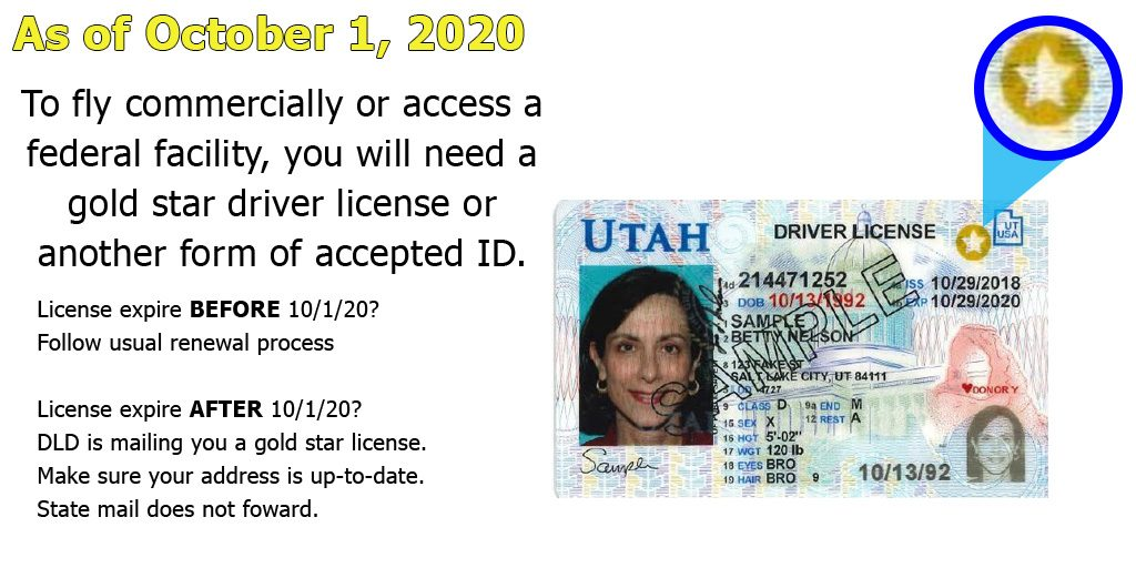 Image shows Utah Driver License with gold star. Text reads As of October 1, 2020, to fly commercially or to access a federal facility, you will need a gold star license or other form of accepted ID. License expire BEFORE 10/1/20? Follow usual renewal process  License expire AFTER 10/1/20? DLD is mailing you a gold star license.  Make sure your address is up-to-date. State mail does not foward.