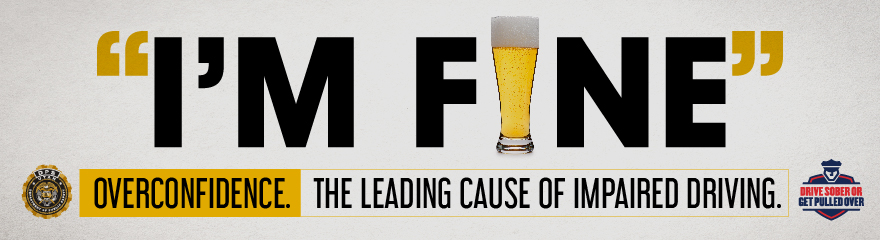 "Text reads ""I'm Fine"" and the i in fine is a class of beer. Smaller text is framed by DPS logo and Drive sober or get pulled over logo and reads ""Overconfidence - the leading cause of impaired driving."""