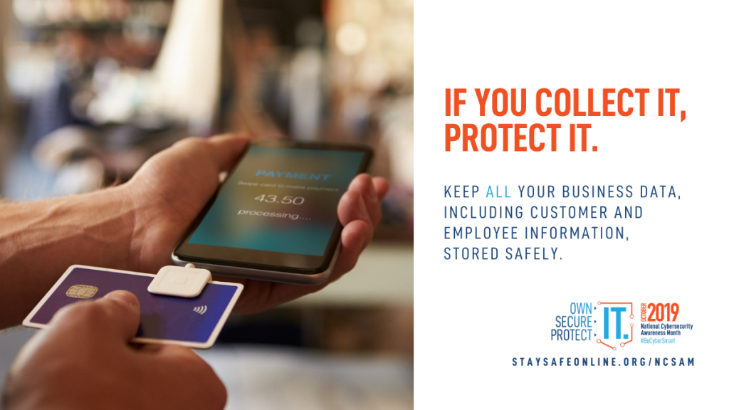 Image shows a hand holding a cell phone that is equipped with a square style payment system and swiping a credit card through the square device. Text reads if you collect it, protect it. Keep all your business data, including customer and employee information, stored safely.