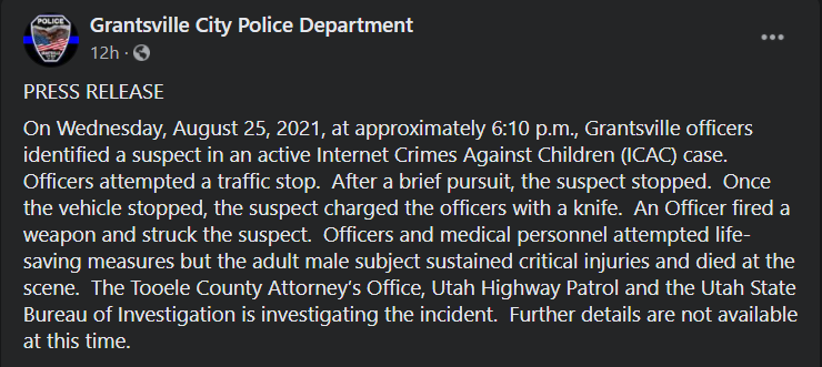 On Wednesday, August 25, 2021, at approximately 6:10 p.m., Grantsville officers identified a suspect in an active Internet Crimes Against Children (ICAC) case.  Officers attempted a traffic stop.  After a brief pursuit, the suspect stopped.  Once the vehicle stopped, the suspect charged the officers with a knife.  An Officer fired a weapon and struck the suspect.  Officers and medical personnel attempted life-saving measures but the adult male subject sustained critical injuries and died at the scene.  The Tooele County Attorney's Office, Utah Highway Patrol and the Utah State Bureau of Investigation is investigating the incident.  Further details are not available at this time.